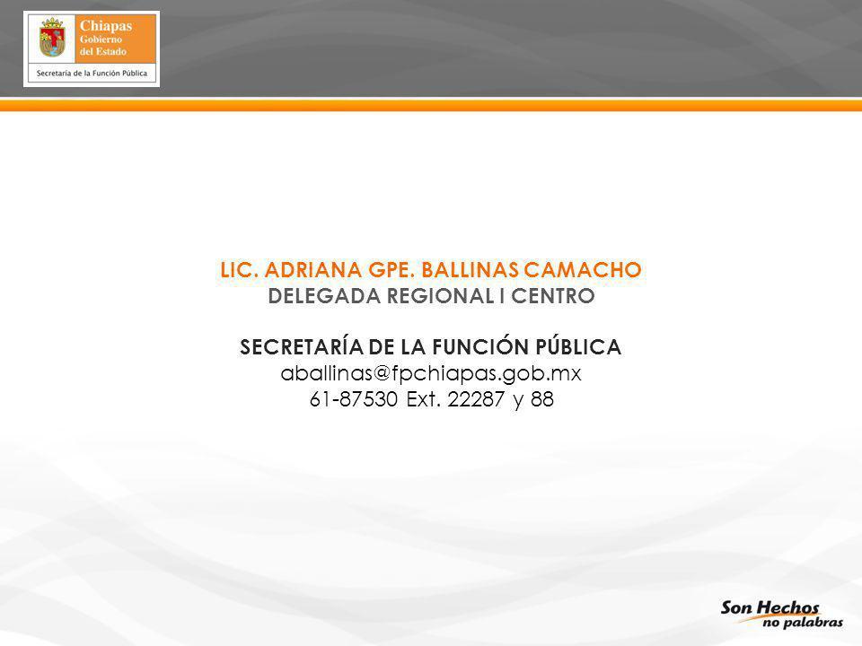 LIC. ADRIANA GPE. BALLINAS CAMACHO DELEGADA REGIONAL I CENTRO SECRETARÍA DE LA FUNCIÓN PÚBLICA aballinas@fpchiapas.gob.mx 61-87530 Ext. 22287 y 88