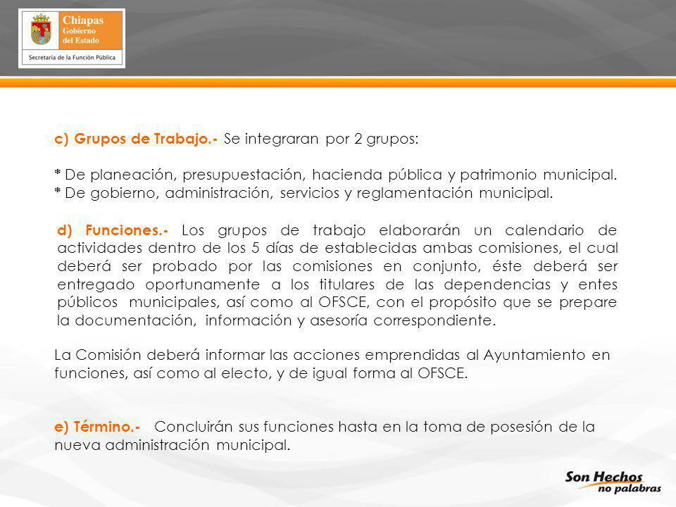 c) Grupos de Trabajo.- Se integraran por 2 grupos: * De planeación, presupuestación, hacienda pública y patrimonio municipal. * De gobierno, administr