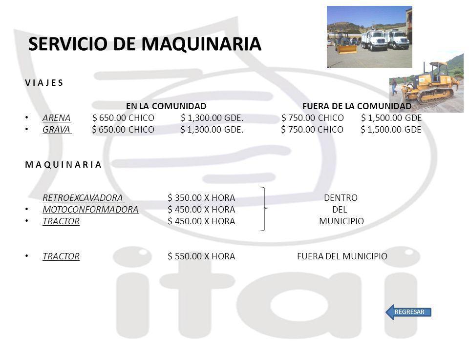 SERVICIO DE MAQUINARIA V I A J E S EN LA COMUNIDAD FUERA DE LA COMUNIDAD ARENA $ 650.00 CHICO $ 1,300.00 GDE.