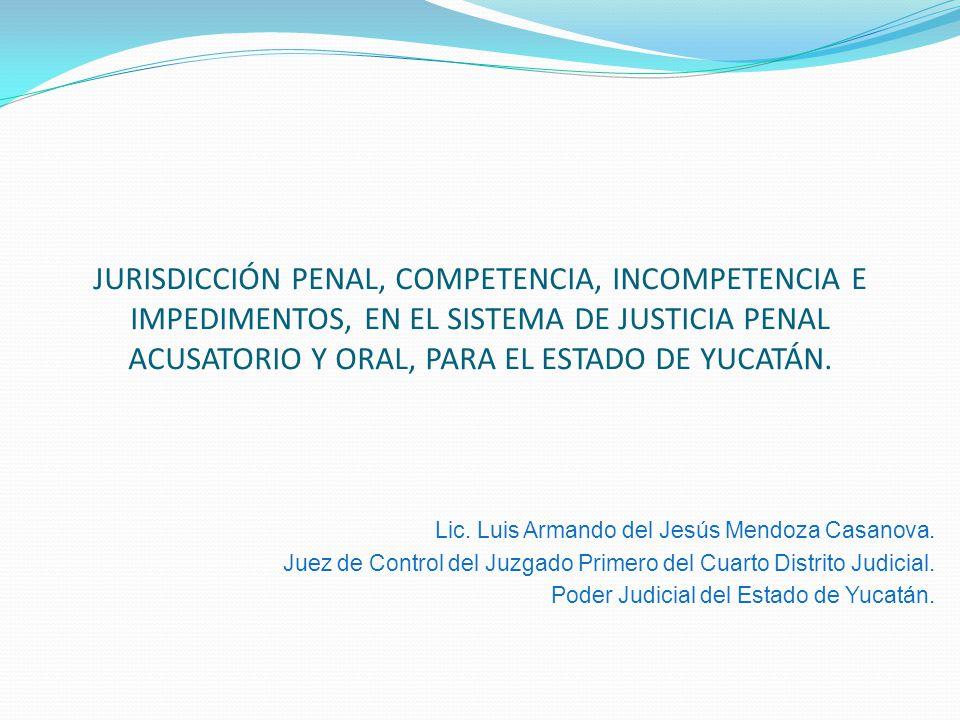 JURISDICCIÓN PENAL, COMPETENCIA, INCOMPETENCIA E IMPEDIMENTOS, EN EL SISTEMA DE JUSTICIA PENAL ACUSATORIO Y ORAL, PARA EL ESTADO DE YUCATÁN. Lic. Luis