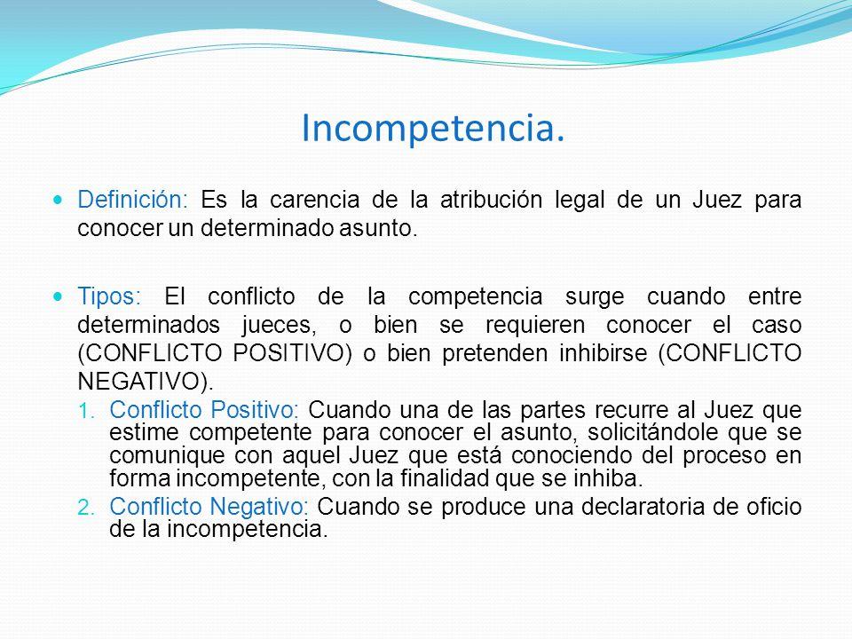 Incompetencia. Definición: Es la carencia de la atribución legal de un Juez para conocer un determinado asunto. Tipos: El conflicto de la competencia