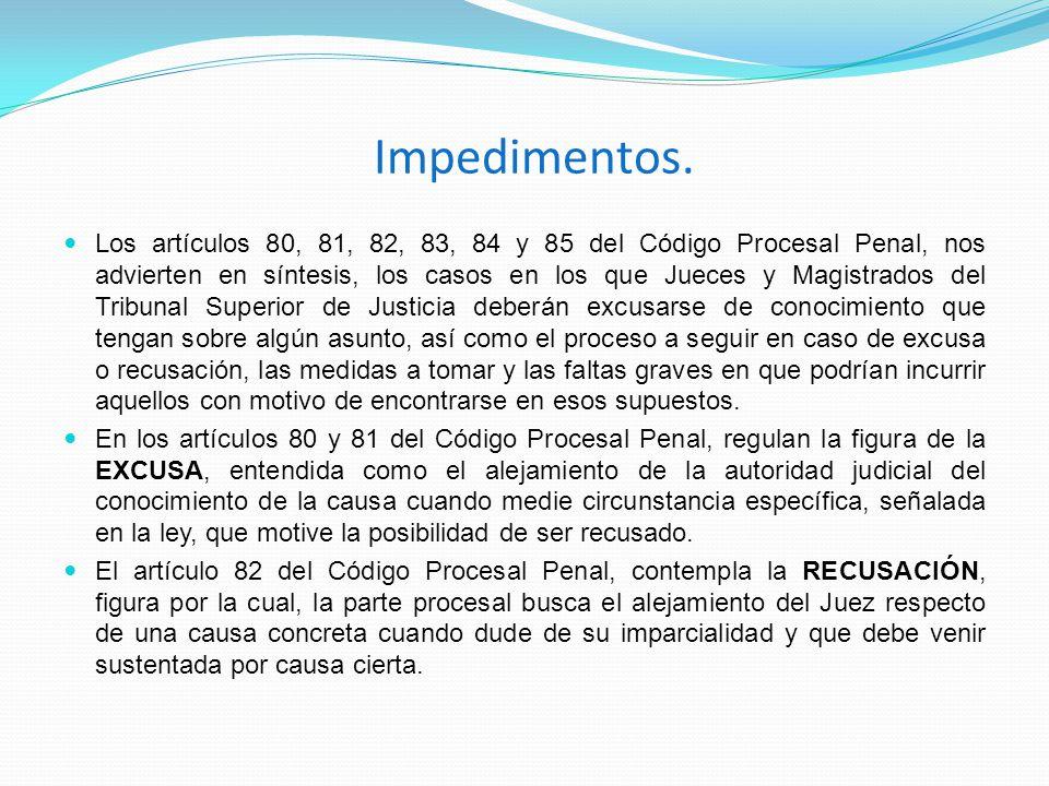 Impedimentos. Los artículos 80, 81, 82, 83, 84 y 85 del Código Procesal Penal, nos advierten en síntesis, los casos en los que Jueces y Magistrados de