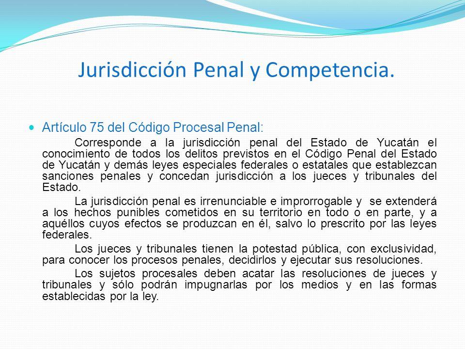 Jurisdicción Penal y Competencia. Artículo 75 del Código Procesal Penal: Corresponde a la jurisdicción penal del Estado de Yucatán el conocimiento de