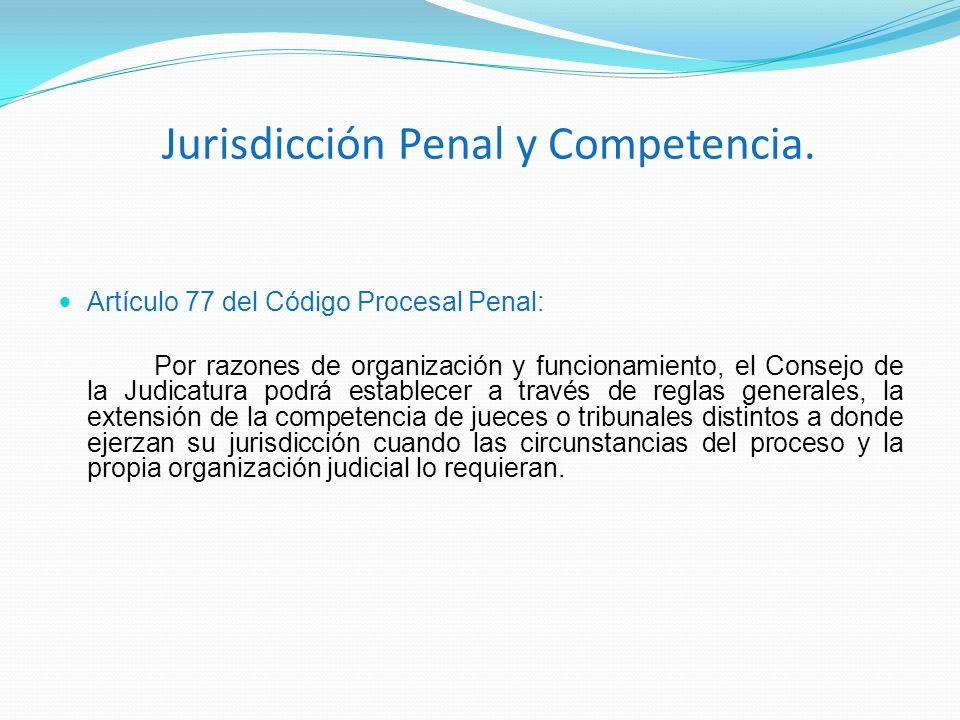 Jurisdicción Penal y Competencia. Artículo 77 del Código Procesal Penal: Por razones de organización y funcionamiento, el Consejo de la Judicatura pod