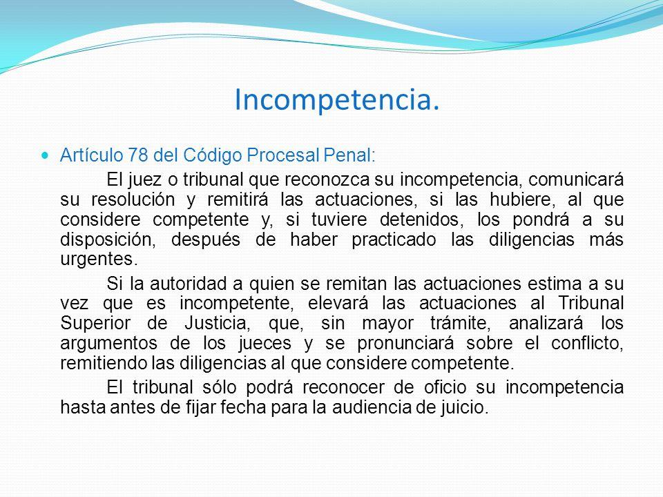 Incompetencia. Artículo 78 del Código Procesal Penal: El juez o tribunal que reconozca su incompetencia, comunicará su resolución y remitirá las actua