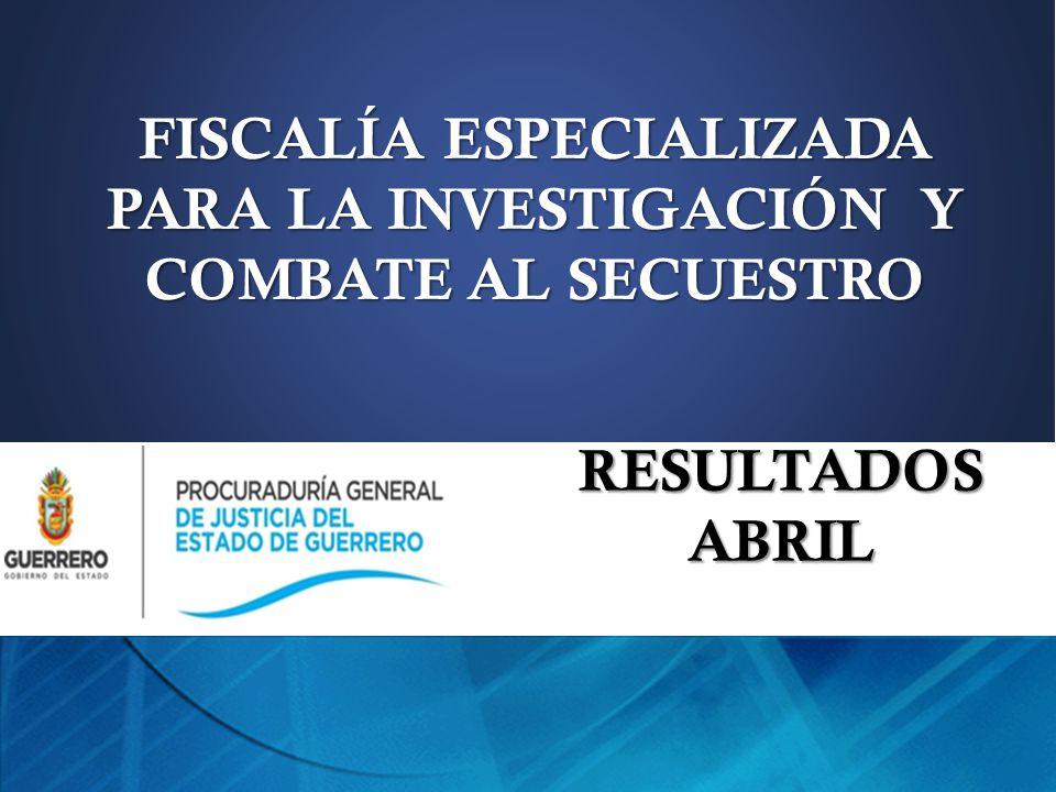 FISCALÍA ESPECIALIZADA PARA LA INVESTIGACIÓN Y COMBATE AL SECUESTRO RESULTADOS ABRIL