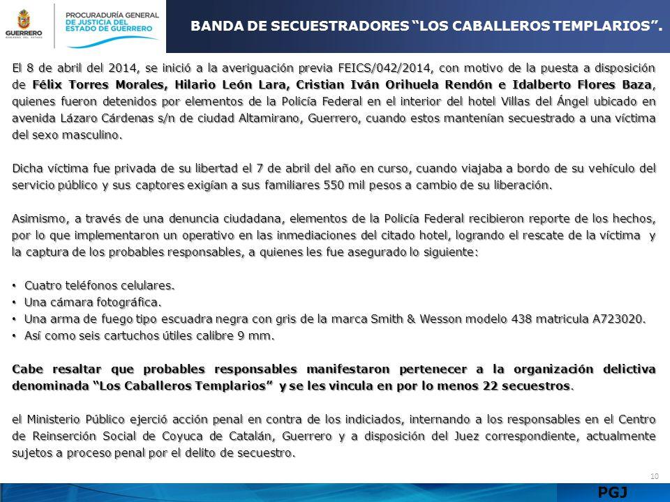 PGJ 10 BANDA DE SECUESTRADORES LOS CABALLEROS TEMPLARIOS. El 8 de abril del 2014, se inició a la averiguación previa FEICS/042/2014, con motivo de la
