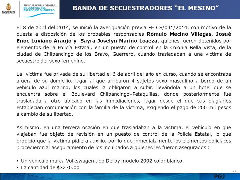 PGJ 12 BANDA DE SECUESTRADORES EL MESINO El 8 de abril del 2014, se inició la averiguación previa FEICS/041/2014, con motivo de la puesta a disposició