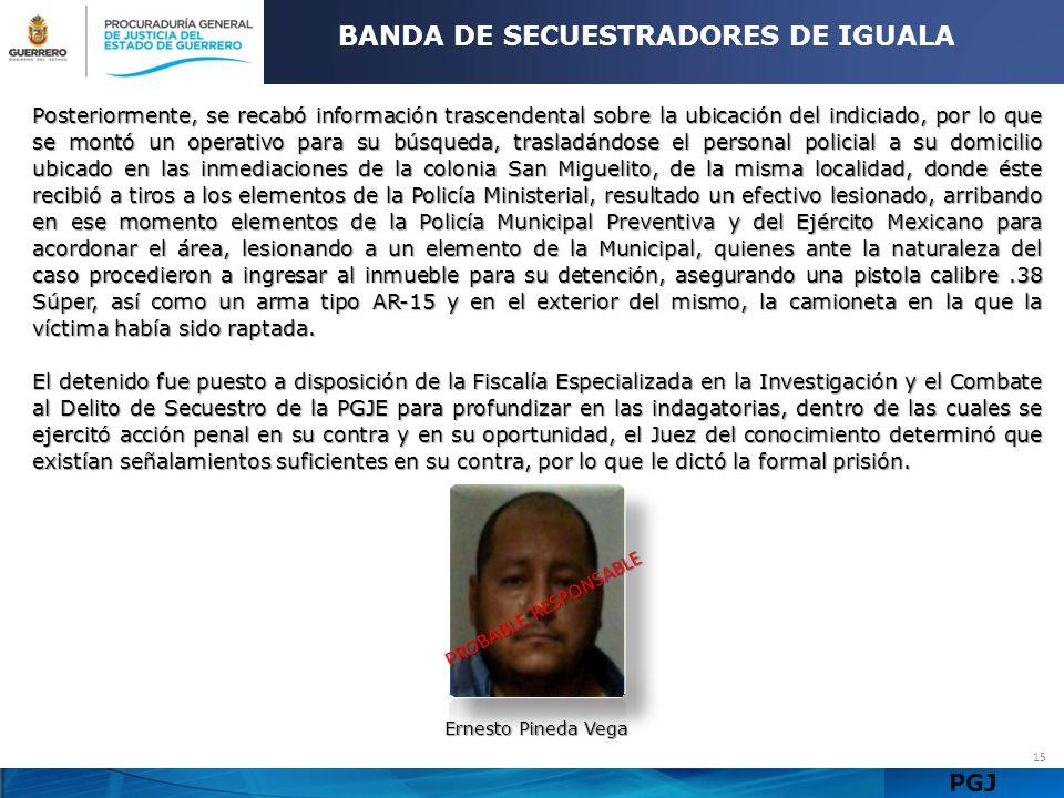 PGJ 15 BANDA DE SECUESTRADORES DE IGUALA Posteriormente, se recabó información trascendental sobre la ubicación del indiciado, por lo que se montó un
