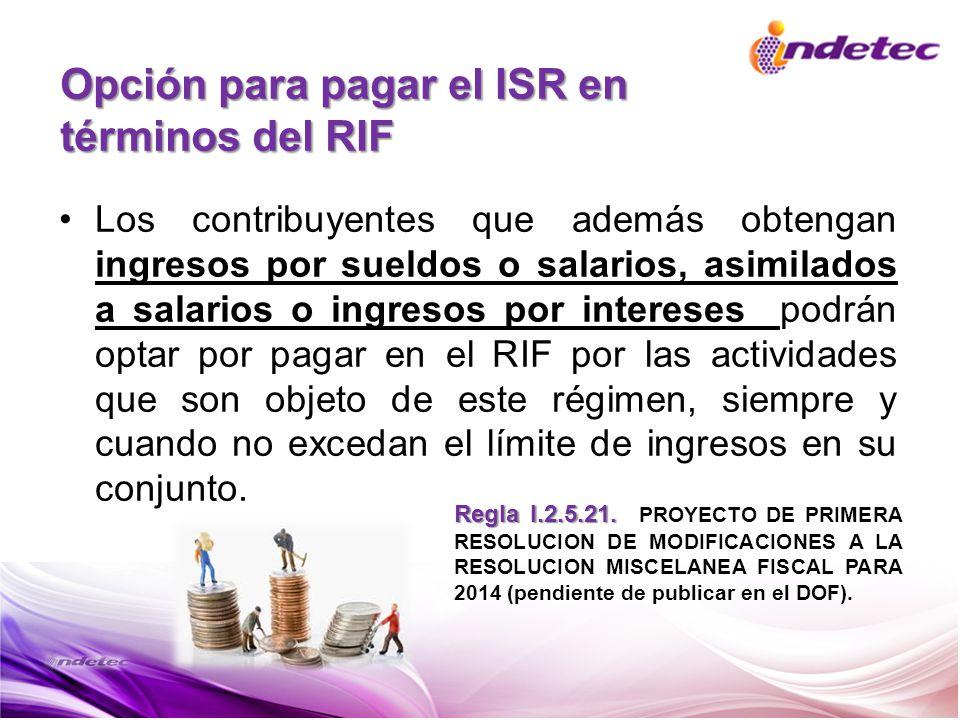 Opción para pagar el ISR en términos del RIF Los contribuyentes que además obtengan ingresos por sueldos o salarios, asimilados a salarios o ingresos