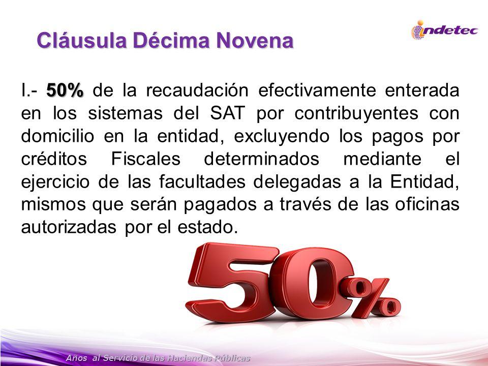 Años al Servicio de las Haciendas Públicas Cláusula Décima Novena 50% I.- 50% de la recaudación efectivamente enterada en los sistemas del SAT por con