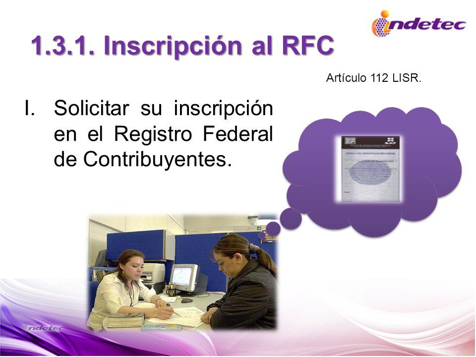 1.3.1. Inscripción al RFC I.Solicitar su inscripción en el Registro Federal de Contribuyentes. Artículo 112 LISR.