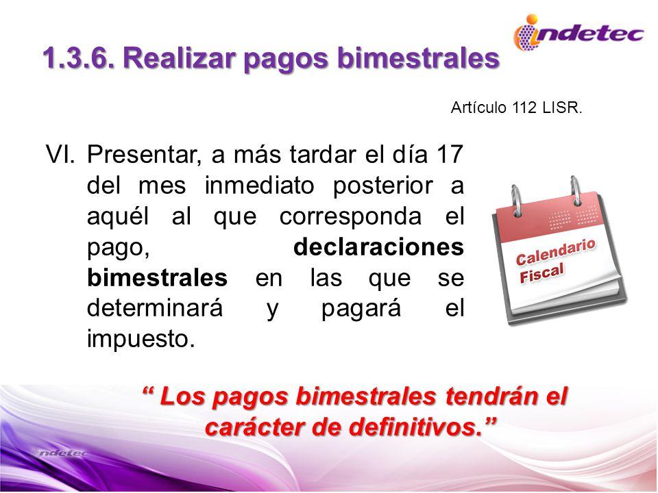 1.3.6. Realizar pagos bimestrales VI.Presentar, a más tardar el día 17 del mes inmediato posterior a aquél al que corresponda el pago, declaraciones b