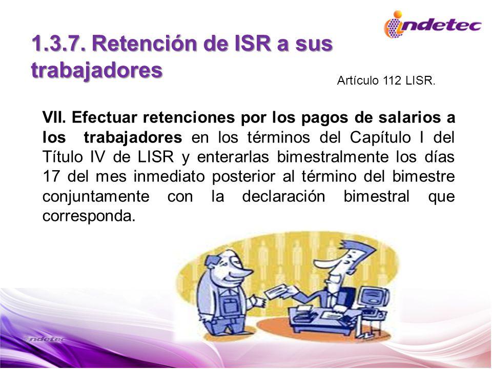 1.3.7. Retención de ISR a sus trabajadores VII. Efectuar retenciones por los pagos de salarios a los trabajadores en los términos del Capítulo I del T
