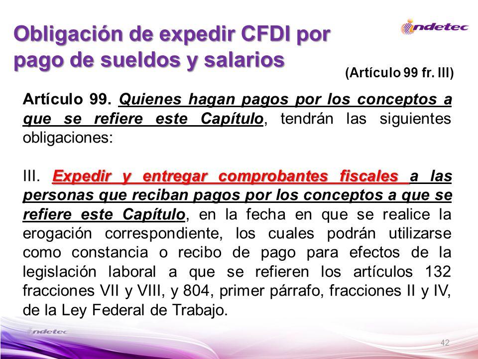 42 Obligación de expedir CFDI por pago de sueldos y salarios (Artículo 99 fr. III) Artículo 99. Quienes hagan pagos por los conceptos a que se refiere