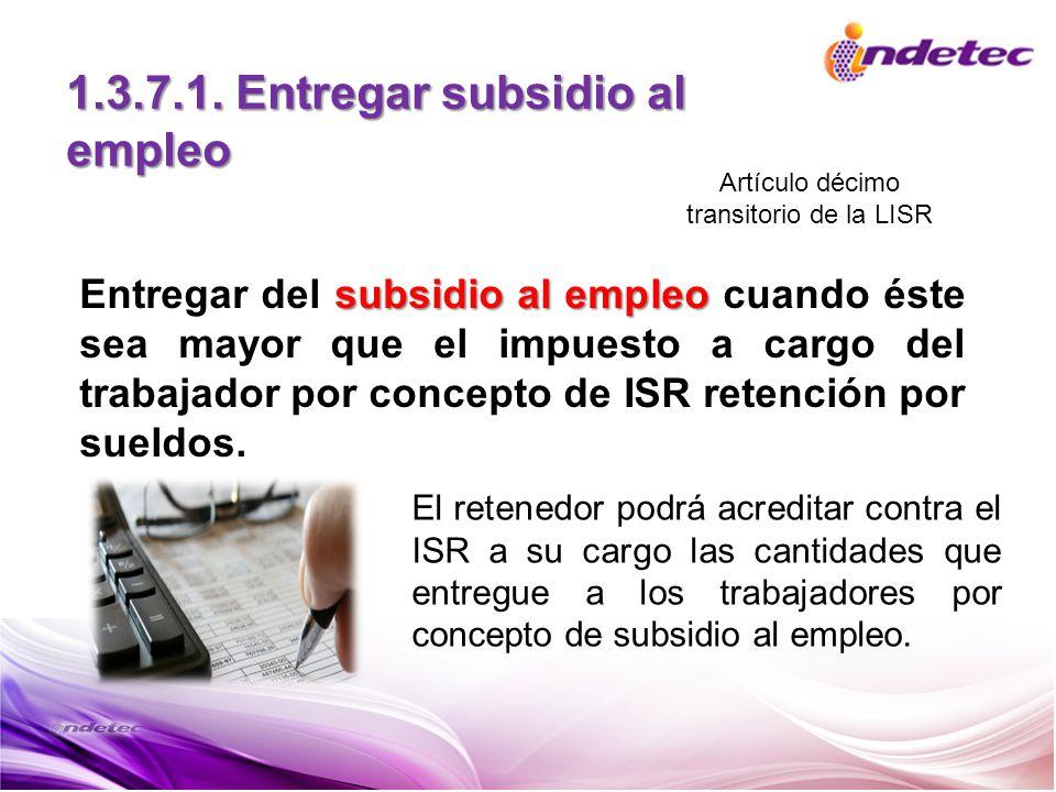 1.3.7.1. Entregar subsidio al empleo subsidio al empleo Entregar del subsidio al empleo cuando éste sea mayor que el impuesto a cargo del trabajador p