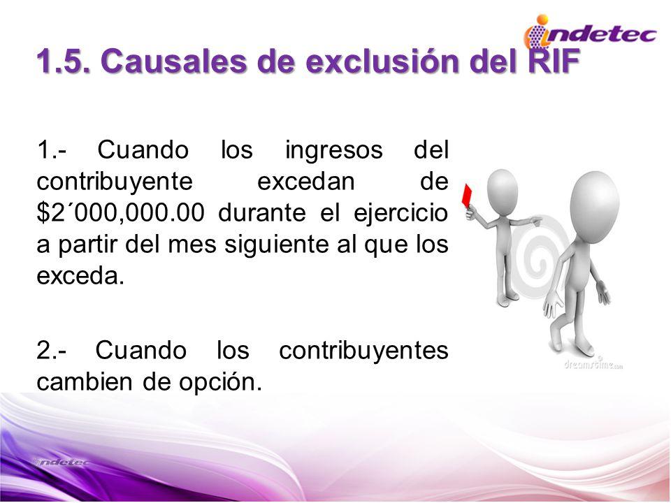 1.5. Causales de exclusión del RIF 1.- Cuando los ingresos del contribuyente excedan de $2´000,000.00 durante el ejercicio a partir del mes siguiente