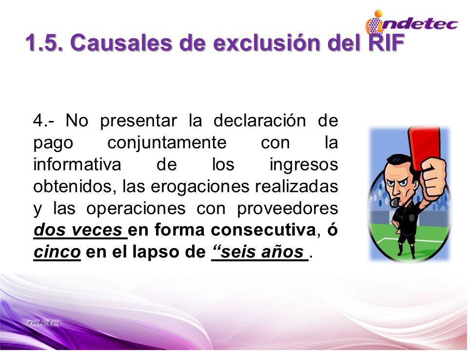 1.5. Causales de exclusión del RIF 4.- No presentar la declaración de pago conjuntamente con la informativa de los ingresos obtenidos, las erogaciones