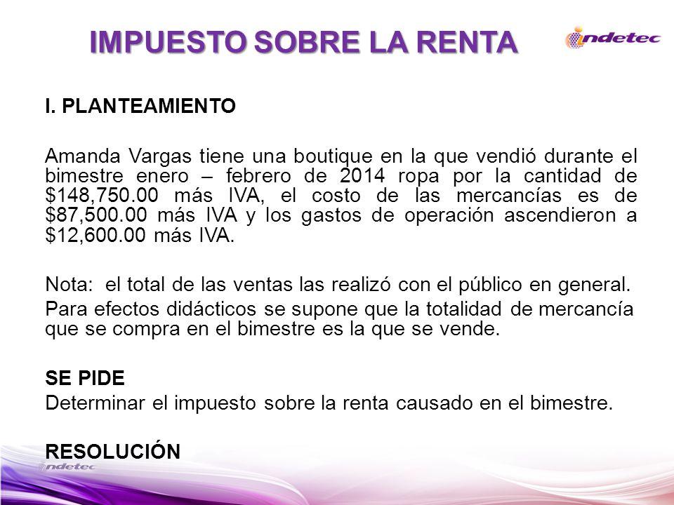 IMPUESTO SOBRE LA RENTA I. PLANTEAMIENTO Amanda Vargas tiene una boutique en la que vendió durante el bimestre enero – febrero de 2014 ropa por la can