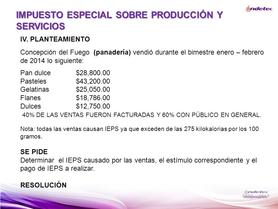 IMPUESTO ESPECIAL SOBRE PRODUCCIÓN Y SERVICIOS IV. PLANTEAMIENTO Concepción del Fuego (panadería) vendió durante el bimestre enero – febrero de 2014 l