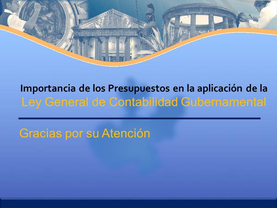 Gracias por su Atención Ley General de Contabilidad Gubernamental Importancia de los Presupuestos en la aplicación de la