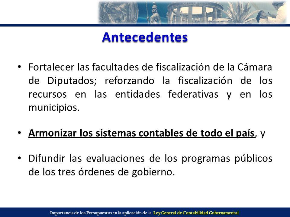 Importancia de los Presupuestos en la aplicación de la Ley General de Contabilidad Gubernamental Antecedentes Fortalecer las facultades de fiscalizaci