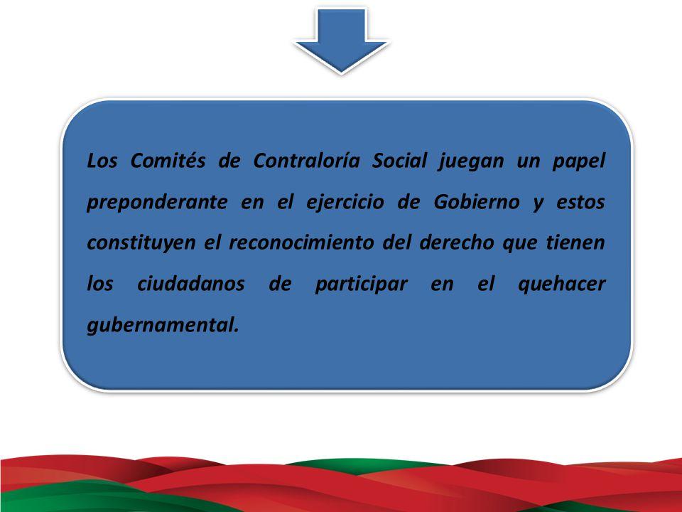 Los Comités de Contraloría Social juegan un papel preponderante en el ejercicio de Gobierno y estos constituyen el reconocimiento del derecho que tien