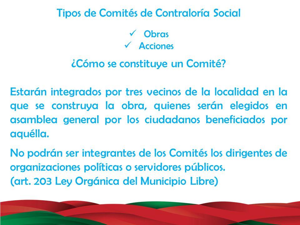 Tipos de Comités de Contraloría Social Obras Acciones ¿Cómo se constituye un Comité? Estarán integrados por tres vecinos de la localidad en la que se