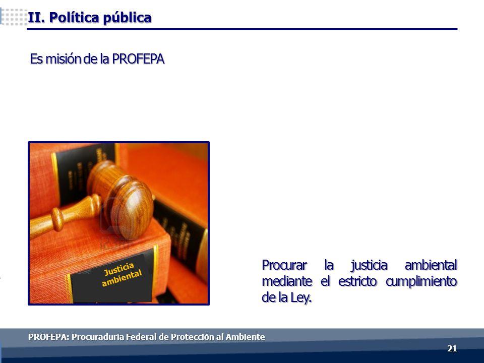 2121 Es misión de la PROFEPA Procurar la justicia ambiental mediante el estricto cumplimiento de la Ley.
