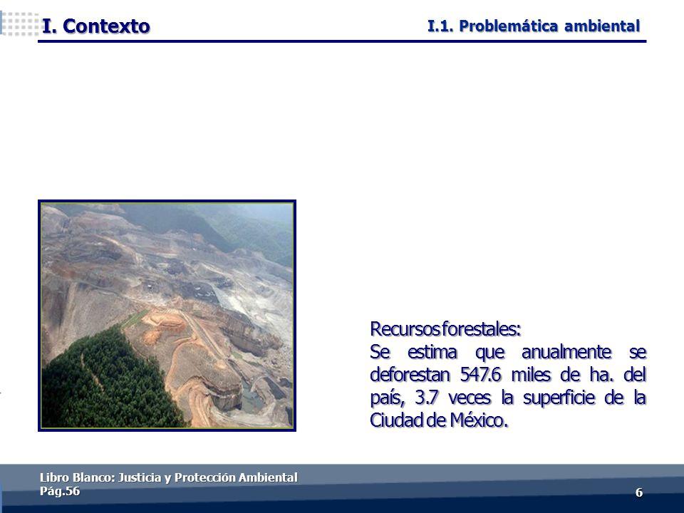 I. Contexto 66 Recursos forestales: Se estima que anualmente se deforestan 547.6 miles de ha. del país, 3.7 veces la superficie de la Ciudad de México