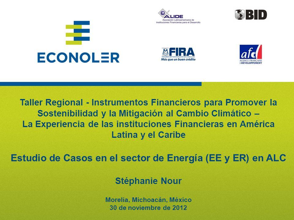 11 Taller Regional - Instrumentos Financieros para Promover la Sostenibilidad y la Mitigación al Cambio Climático – La Experiencia de las instituciones Financieras en América Latina y el Caribe Estudio de Casos en el sector de Energía (EE y ER) en ALC Stéphanie Nour Morelia, Michoacán, México 30 de noviembre de 2012