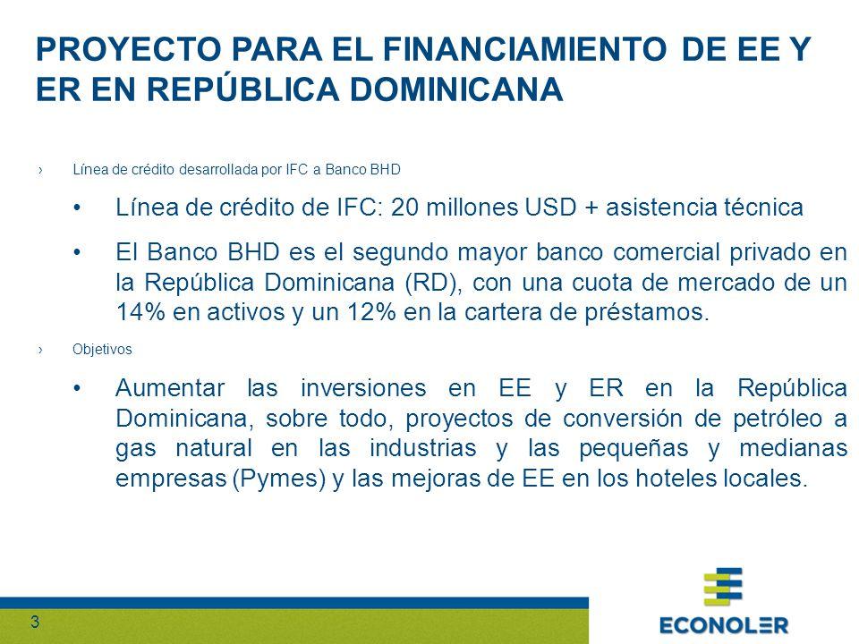 33 PROYECTO PARA EL FINANCIAMIENTO DE EE Y ER EN REPÚBLICA DOMINICANA Línea de crédito desarrollada por IFC a Banco BHD Línea de crédito de IFC: 20 millones USD + asistencia técnica El Banco BHD es el segundo mayor banco comercial privado en la República Dominicana (RD), con una cuota de mercado de un 14% en activos y un 12% en la cartera de préstamos.