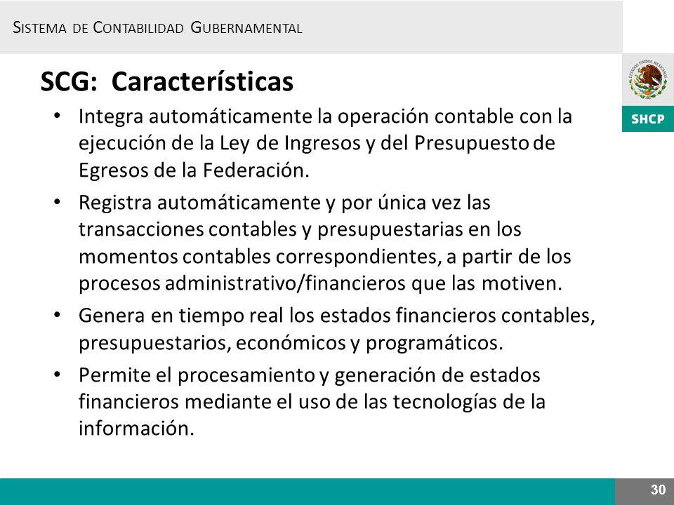 S ISTEMA DE C ONTABILIDAD G UBERNAMENTAL 30 SCG: Características Integra automáticamente la operación contable con la ejecución de la Ley de Ingresos