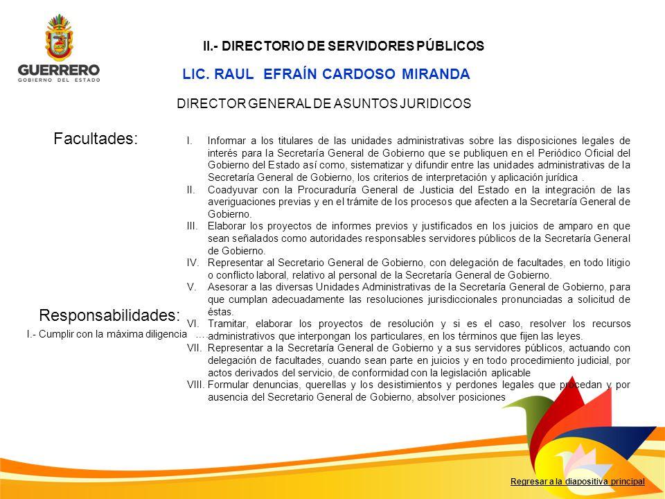 LIC. RAUL EFRAÍN CARDOSO MIRANDA Facultades: Responsabilidades: Regresar a la diapositiva principal DIRECTOR GENERAL DE ASUNTOS JURIDICOS I.Informar a