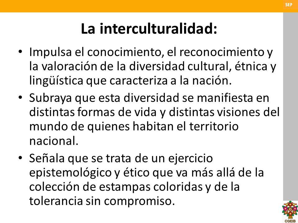 La interculturalidad: Impulsa el conocimiento, el reconocimiento y la valoración de la diversidad cultural, étnica y lingüística que caracteriza a la