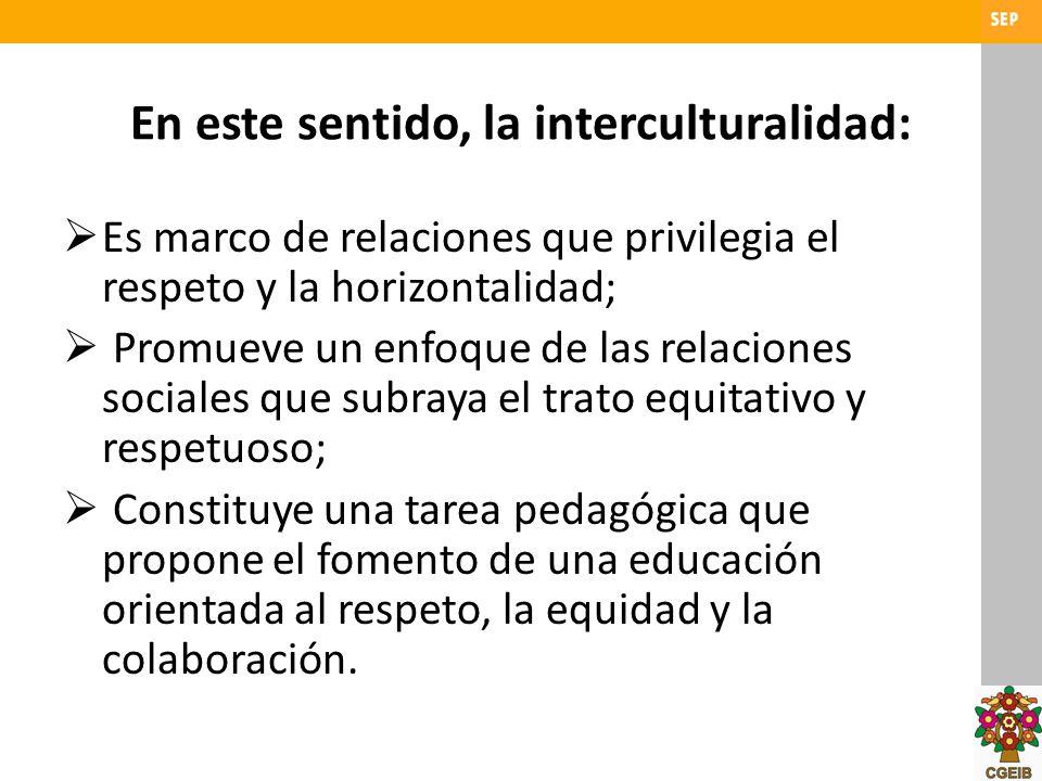 En este sentido, la interculturalidad: Es marco de relaciones que privilegia el respeto y la horizontalidad; Promueve un enfoque de las relaciones soc