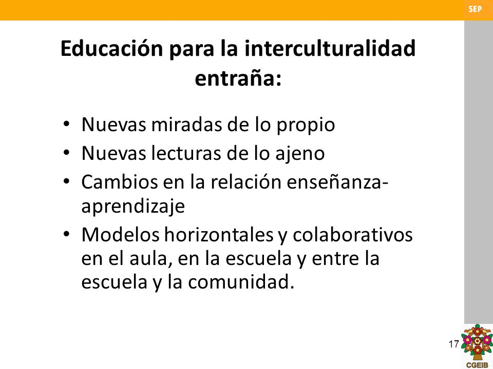 17 Educación para la interculturalidad entraña: Nuevas miradas de lo propio Nuevas lecturas de lo ajeno Cambios en la relación enseñanza- aprendizaje
