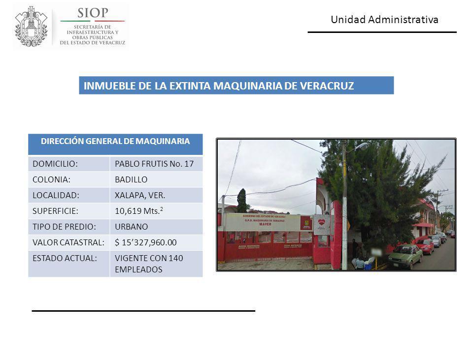 Unidad Administrativa DIRECCIÓN GENERAL DE MAQUINARIA DOMICILIO:PABLO FRUTIS No. 17 COLONIA:BADILLO LOCALIDAD:XALAPA, VER. SUPERFICIE:10,619 Mts. 2 TI