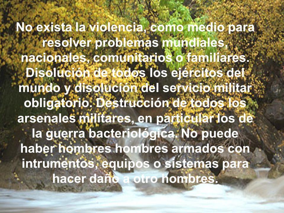 No exista la violencia, como medio para resolver problemas mundiales, nacionales, comunitarios o familiares.