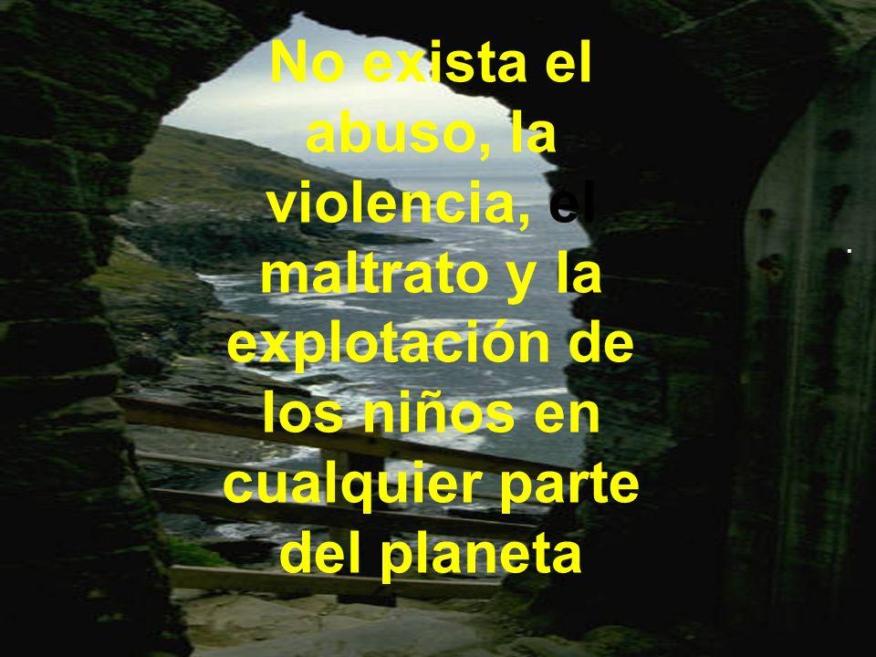 No exista el abuso, la violencia, el maltrato y la explotación de los niños en cualquier parte del planeta.