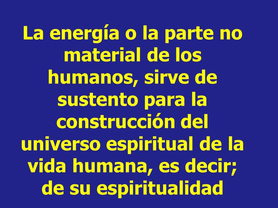 La energía o la parte no material de los humanos, sirve de sustento para la construcción del universo espiritual de la vida humana, es decir; de su espiritualidad