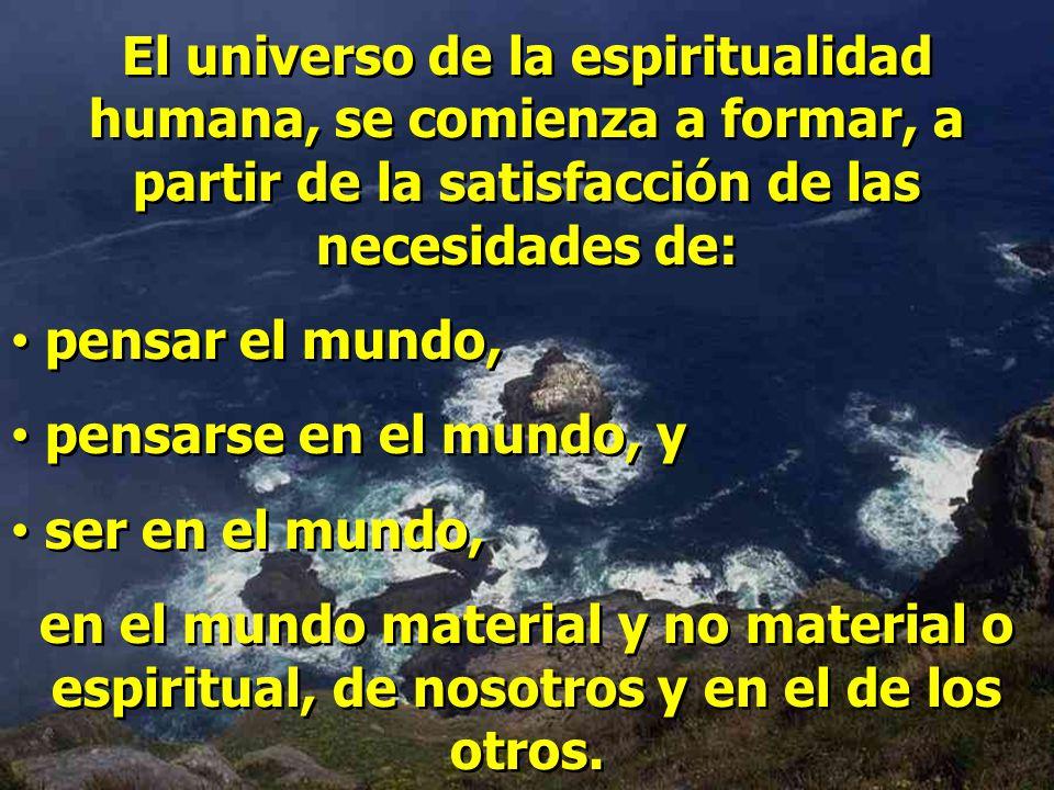 El universo de la espiritualidad humana, se comienza a formar, a partir de la satisfacción de las necesidades de: pensar el mundo, pensarse en el mundo, y ser en el mundo, en el mundo material y no material o espiritual, de nosotros y en el de los otros.