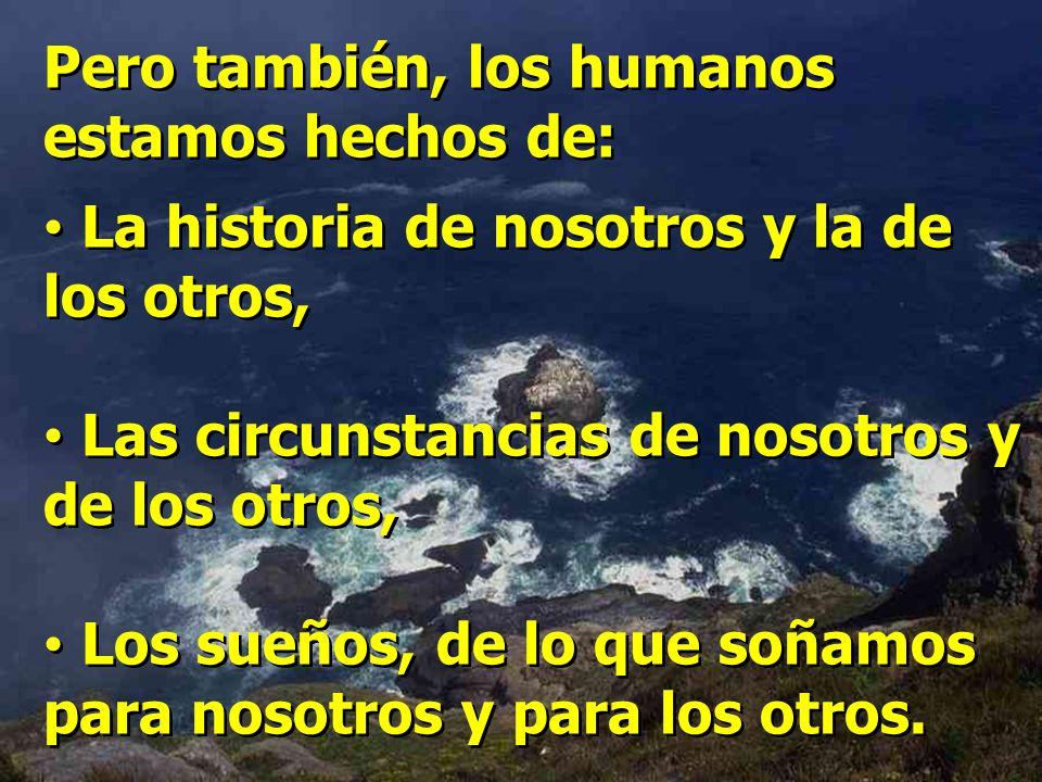 Pero también, los humanos estamos hechos de: La historia de nosotros y la de los otros, Las circunstancias de nosotros y de los otros, Los sueños, de lo que soñamos para nosotros y para los otros.