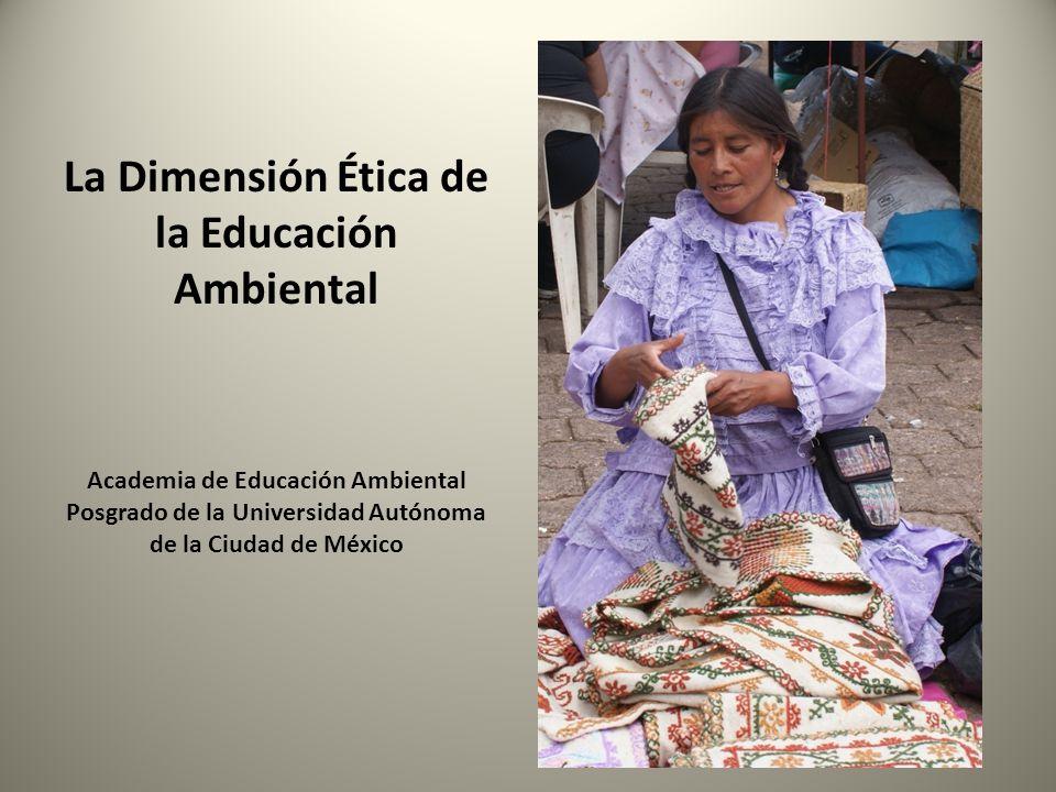 La Dimensión Ética de la Educación Ambiental Academia de Educación Ambiental Posgrado de la Universidad Autónoma de la Ciudad de México