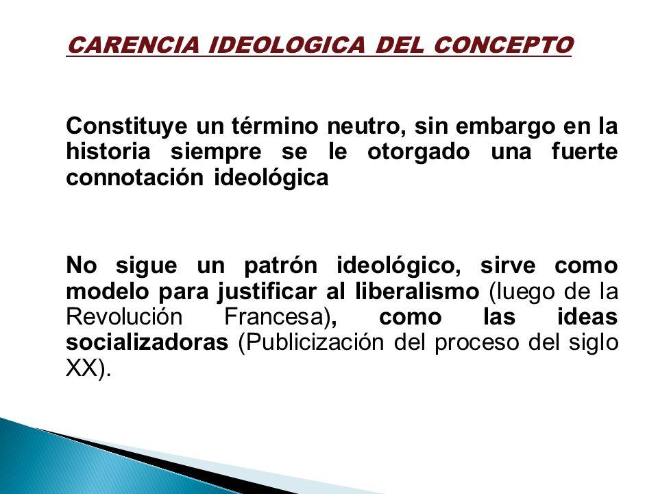 CARENCIA IDEOLOGICA DEL CONCEPTO Constituye un término neutro, sin embargo en la historia siempre se le otorgado una fuerte connotación ideológica No