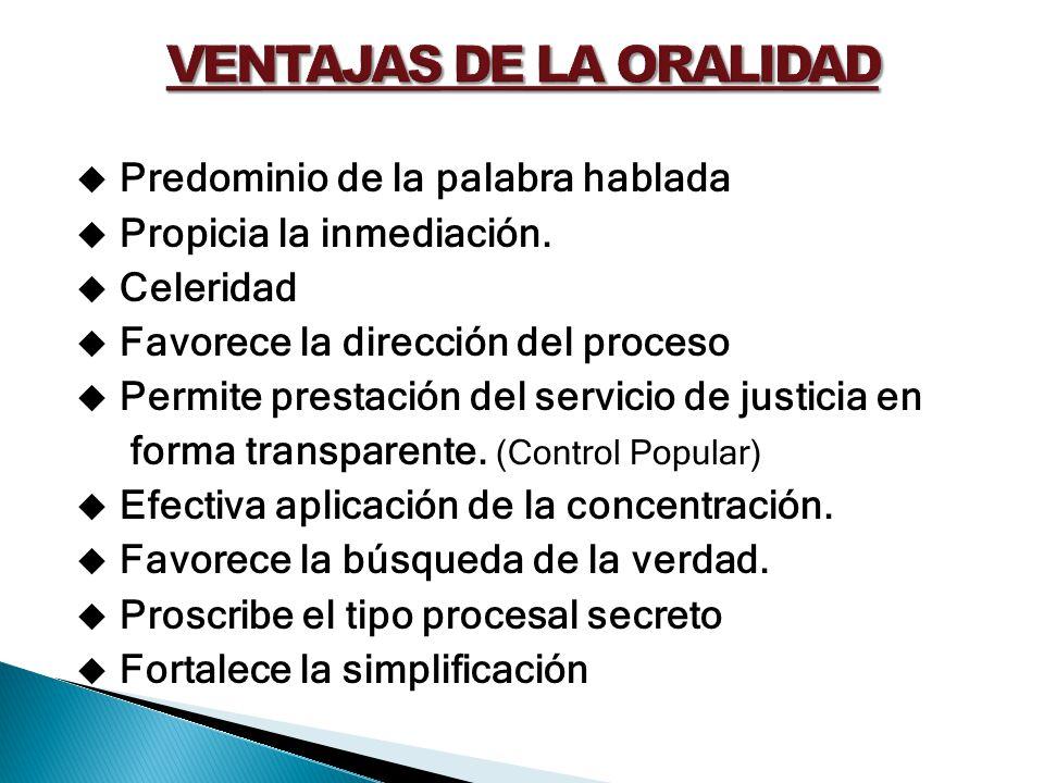 Predominio de la palabra hablada Propicia la inmediación. Celeridad Favorece la dirección del proceso Permite prestación del servicio de justicia en f