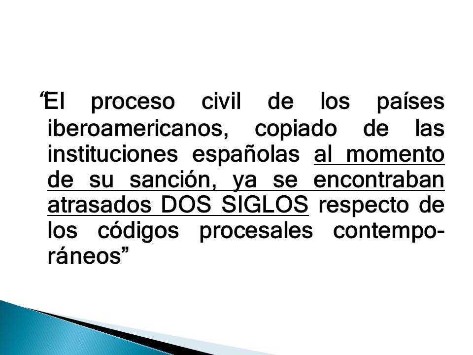 El proceso civil de los países iberoamericanos, copiado de las instituciones españolas al momento de su sanción, ya se encontraban atrasados DOS SIGLO
