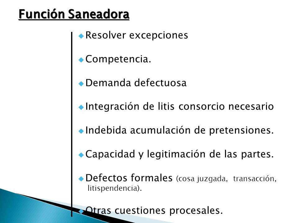 Función Saneadora Resolver excepciones Competencia. Demanda defectuosa Integración de litis consorcio necesario Indebida acumulación de pretensiones.