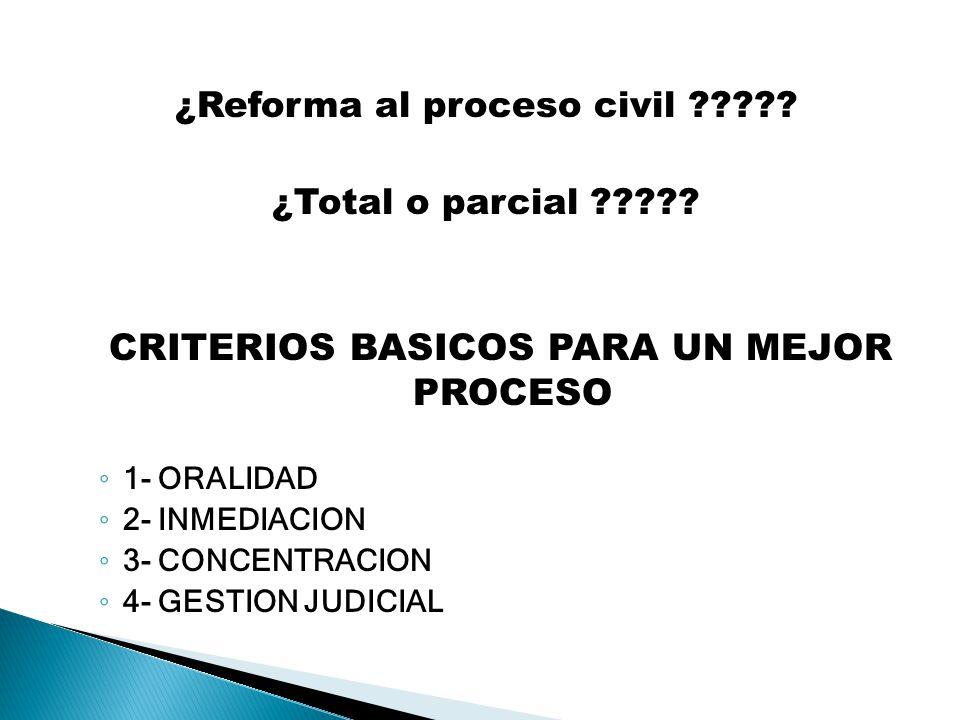 ¿Reforma al proceso civil ????? ¿Total o parcial ????? CRITERIOS BASICOS PARA UN MEJOR PROCESO 1- ORALIDAD 2- INMEDIACION 3- CONCENTRACION 4- GESTION