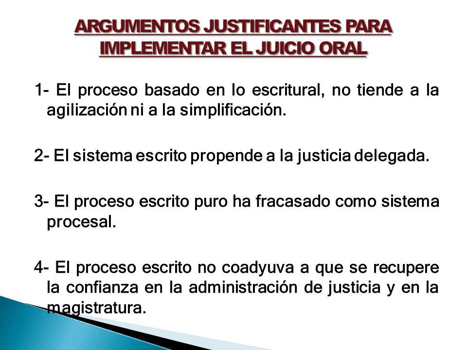 1- El proceso basado en lo escritural, no tiende a la agilización ni a la simplificación. 2- El sistema escrito propende a la justicia delegada. 3- El